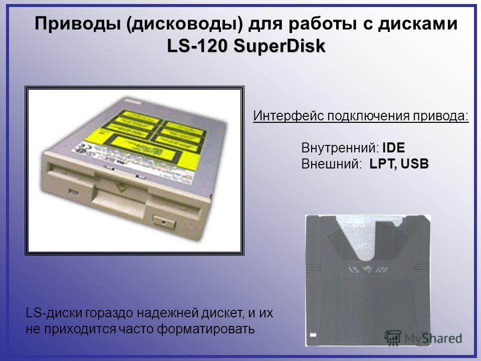 Приводы (дисководы) для работы с дисками LS-120 SuperDisk LS-диски гораздо надежней дискет, и их не приходится часто форматировать Интерфейс подключения привода: Внутренний: IDE Внешний: LPT, USB