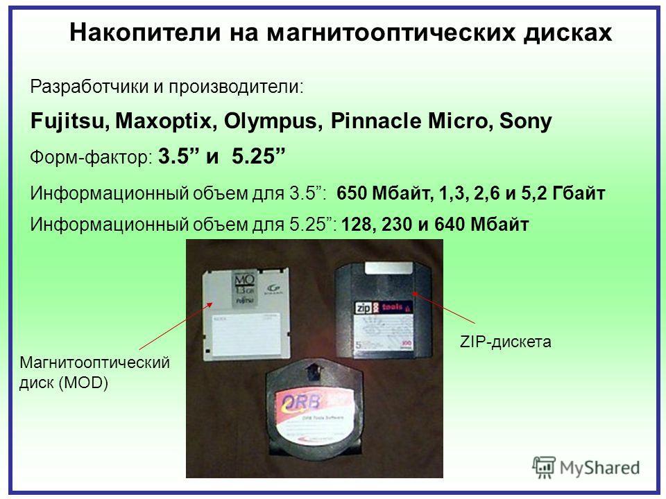 Накопители на магнитооптических дисках Разработчики и производители: Fujitsu, Maxoptix, Olympus, Pinnacle Micro, Sony Форм-фактор: 3.5 и 5.25 Информационный объем для 3.5: 650 Мбайт, 1,3, 2,6 и 5,2 Гбайт Информационный объем для 5.25: 128, 230 и 640