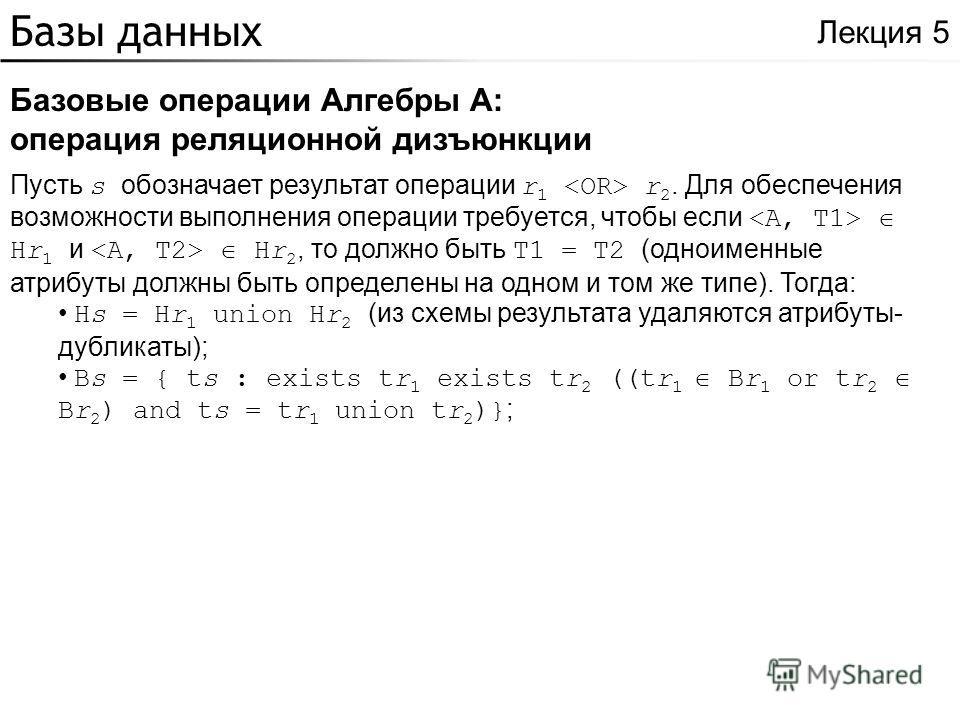 Базы данных Базовые операции Алгебры A: операция реляционной дизъюнкции Лекция 5 Пусть s обозначает результат операции r 1 r 2. Для обеспечения возможности выполнения операции требуется, чтобы если Hr 1 и Hr 2, то должно быть T1 = T2 (одноименные атр
