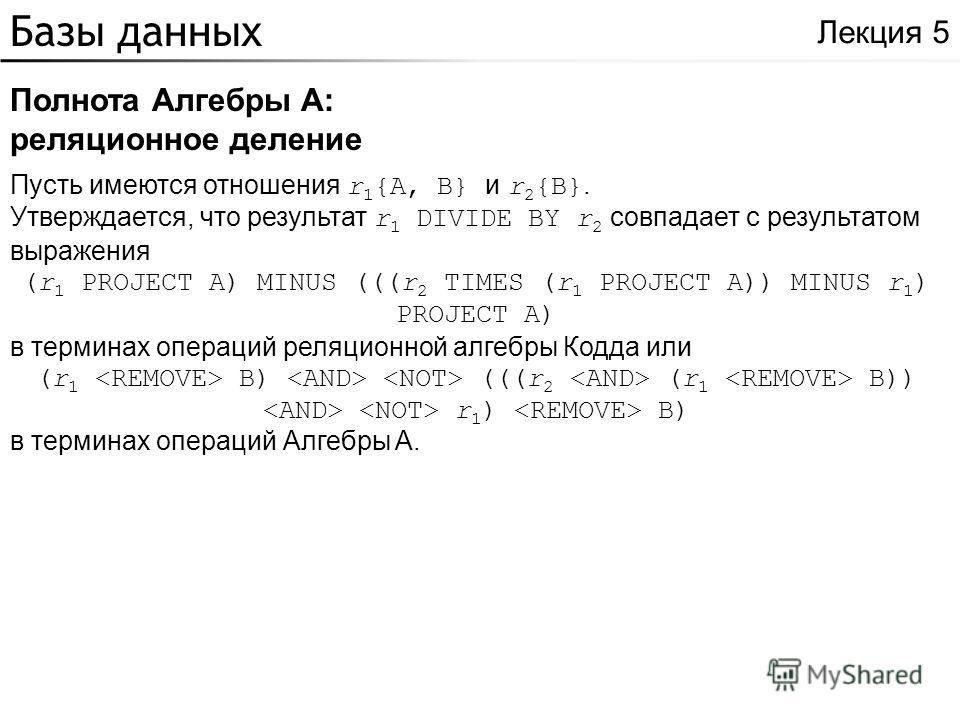 Базы данных Полнота Алгебры A: реляционное деление Лекция 5 Пусть имеются отношения r 1 {A, B} и r 2 {B}. Утверждается, что результат r 1 DIVIDE BY r 2 совпадает с результатом выражения (r 1 PROJECT A) MINUS (((r 2 TIMES (r 1 PROJECT A)) MINUS r 1 )
