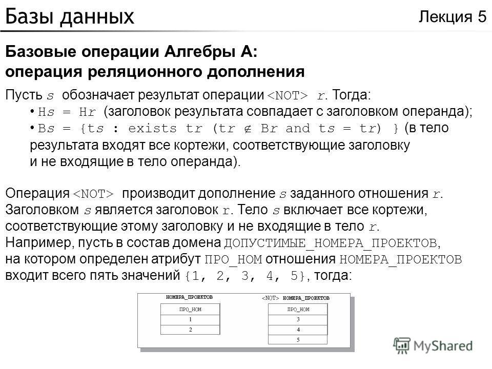 Базы данных Базовые операции Алгебры A: операция реляционного дополнения Лекция 5 Пусть s обозначает результат операции r. Тогда: Hs = Hr (заголовок результата совпадает с заголовком операнда); Bs = {ts : exists tr (tr Br and ts = tr) } (в тело резул