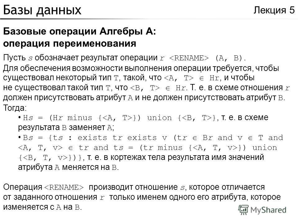 Базы данных Базовые операции Алгебры A: операция переименования Лекция 5 Пусть s обозначает результат операции r (A, B). Для обеспечения возможности выполнения операции требуется, чтобы существовал некоторый тип T, такой, что Hr, и чтобы не существов