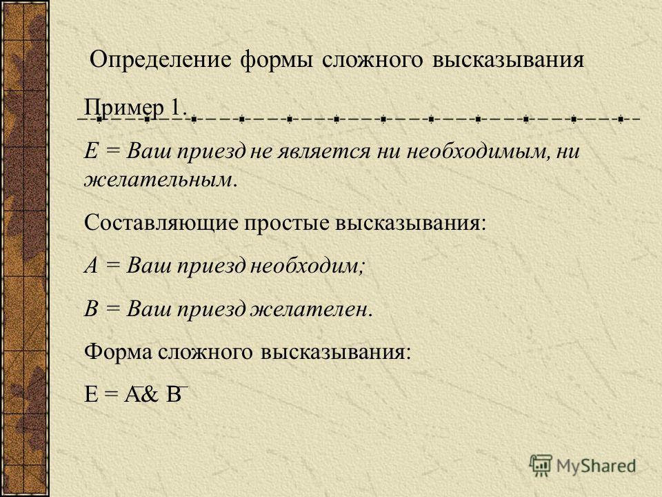 Определение формы сложного высказывания Пример 1. Е = Ваш приезд не является ни необходимым, ни желательным. Составляющие простые высказывания: А = Ваш приезд необходим; В = Ваш приезд желателен. Форма сложного высказывания: Е = А& В