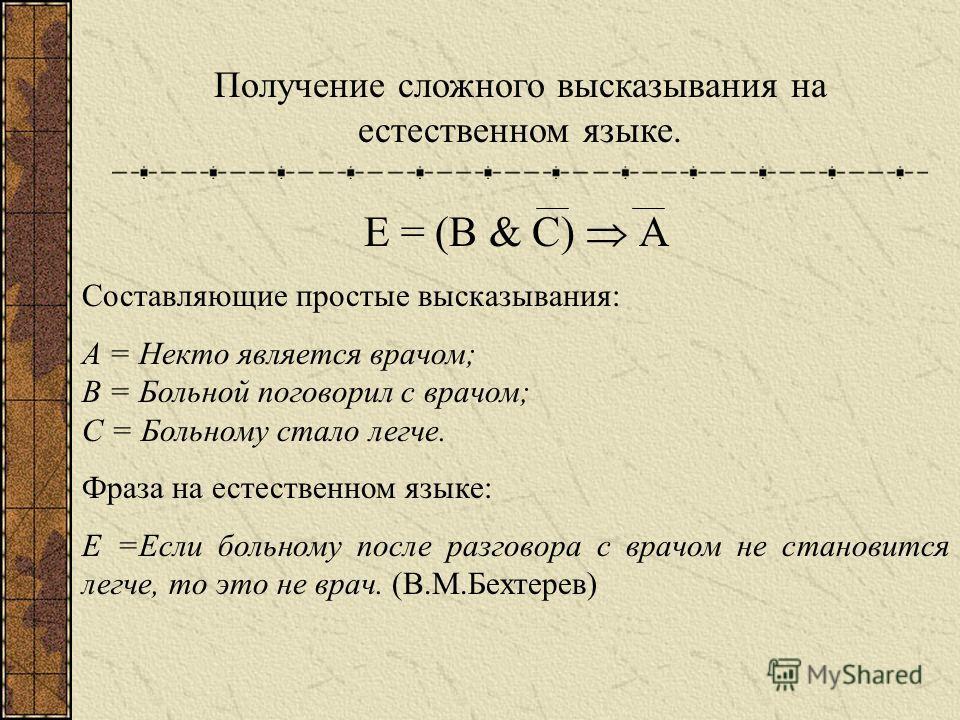 Получение сложного высказывания на естественном языке. Е = (В & С) А Составляющие простые высказывания: А = Некто является врачом; В = Больной поговорил с врачом; С = Больному стало легче. Фраза на естественном языке: Е =Если больному после разговора