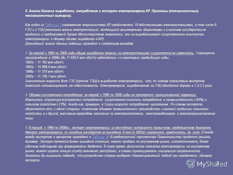 3 II. Анализ Баланса выработки, потребления и экспорта электроэнергии КР. Прогнозы (оптимистичный, пессимистичный сценарии). Как видно из Таблицы 1 современная энергосистема КР представлена 10 действующими электростанциями, в том числе 8 ГЭС и 2 ТЭЦ