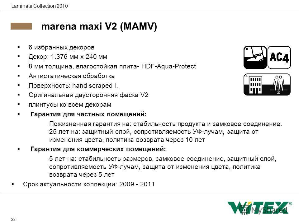 22 Laminate Collection 2010 marena maxi V2 (MAMV) 6 избранных декоров Декор: 1.376 мм x 240 мм 8 мм толщина, влагостойкая плита- HDF-Aqua-Protect Антистатическая обработка Поверхность: hand scraped I. Оригинальная двусторонняя фаска V2 плинтусы ко вс