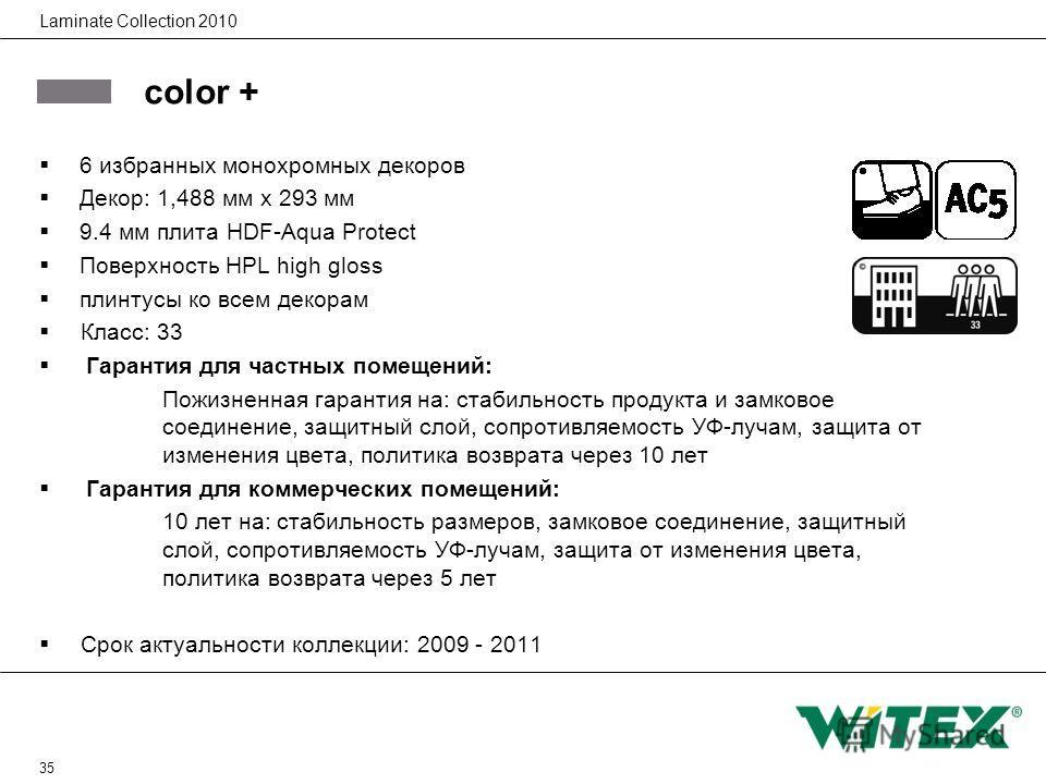 35 Laminate Collection 2010 color + 6 избранных монохромных декоров Декор: 1,488 мм x 293 мм 9.4 мм плита HDF-Aqua Protect Поверхность HPL high gloss плинтусы ко всем декорам Класс: 33 Гарантия для частных помещений: Пожизненная гарантия на: стабильн