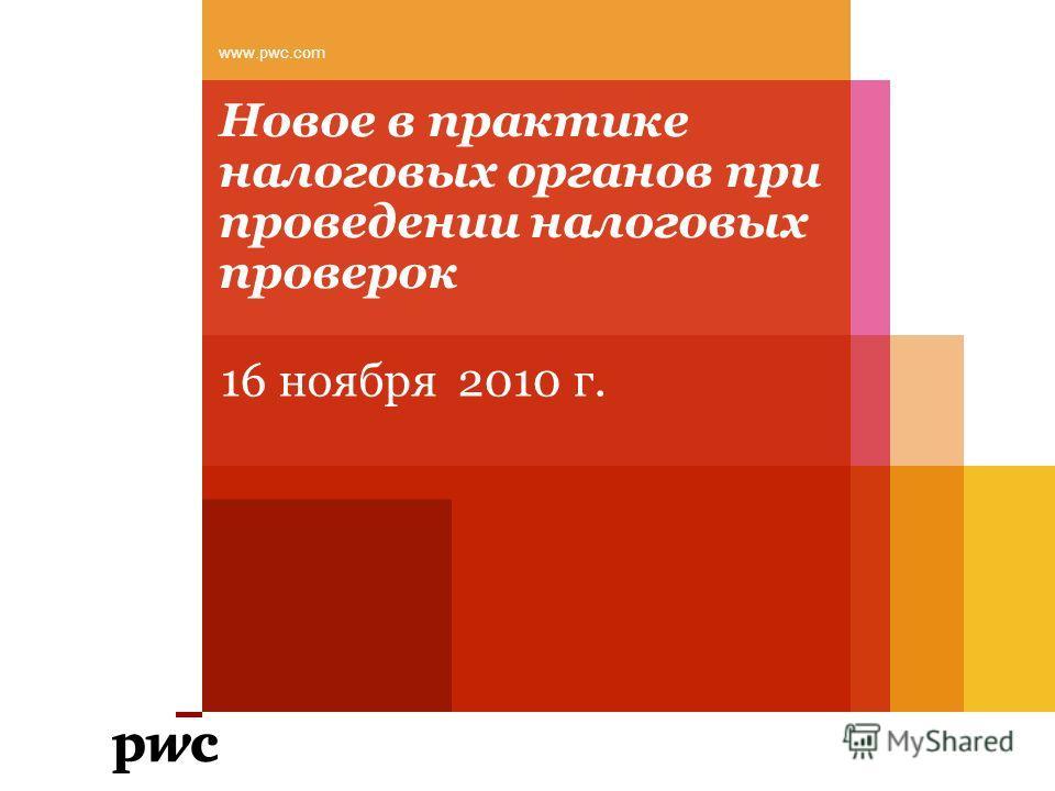 Новое в практике налоговых органов при проведении налоговых проверок 16 ноября 2010 г. www.pwc.com