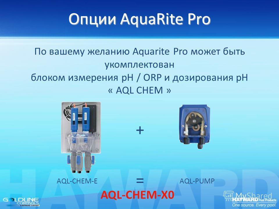 Опции AquaRite Pro По вашему желанию Aquarite Pro может быть укомплектован блоком измерения pH / ORP и дозирования pH « AQL CHEM » AQL-CHEM-X0 + AQL-CHEM-EAQL-PUMP =