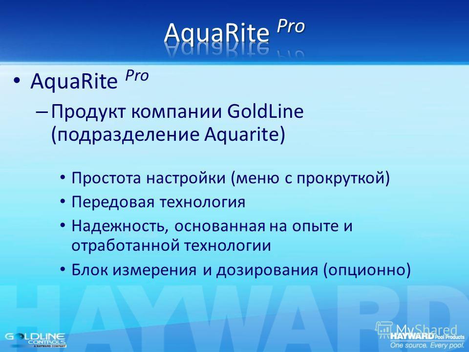 AquaRite Pro – Продукт компании GoldLine (подразделение Aquarite) Простота настройки (меню с прокруткой) Передовая технология Надежность, основанная на опыте и отработанной технологии Блок измерения и дозирования (опционно)