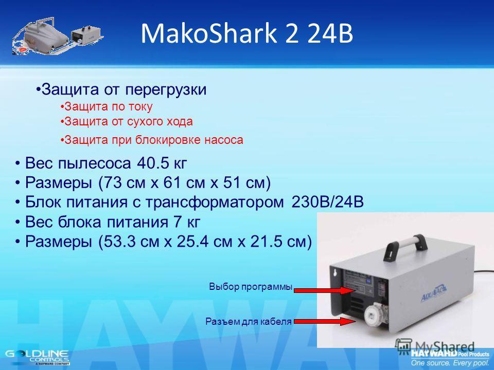 MakoShark 2 24В Блок питания с трансформатором 230В/24В Вес блока питания 7 кг Размеры (53.3 см x 25.4 см x 21.5 см) Разъем для кабеля Выбор программы Защита от перегрузки Защита по току Защита от сухого хода Защита при блокировке насоса Вес пылесоса