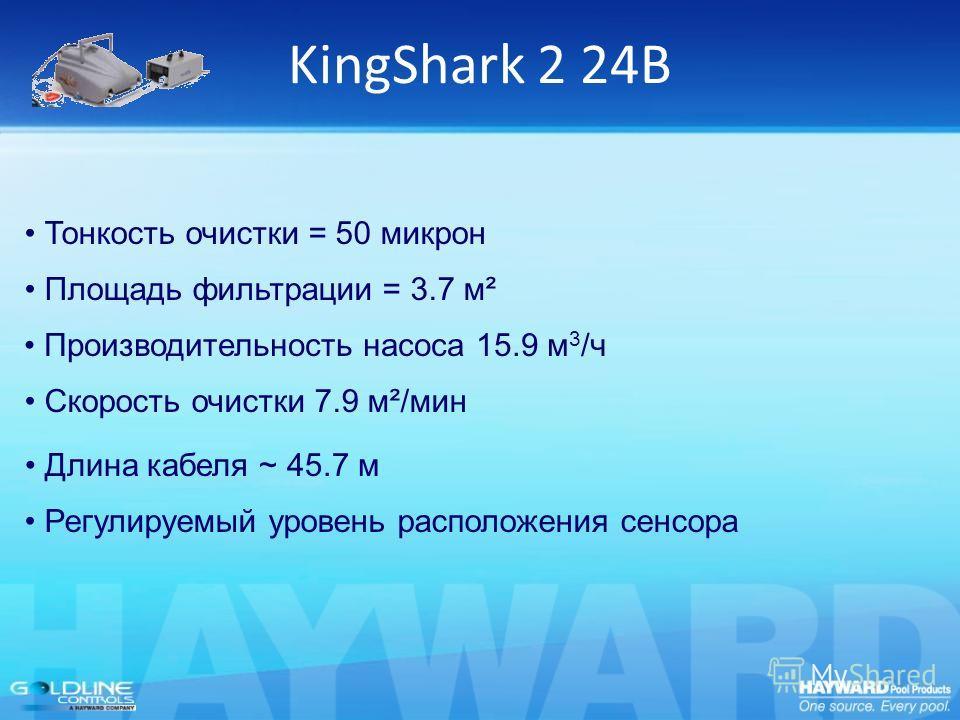 KingShark 2 24В Производительность насоса 15.9 м 3 /ч Скорость очистки 7.9 м²/мин Тонкость очистки = 50 микрон Площадь фильтрации = 3.7 м² Длина кабеля ~ 45.7 м Регулируемый уровень расположения сенсора