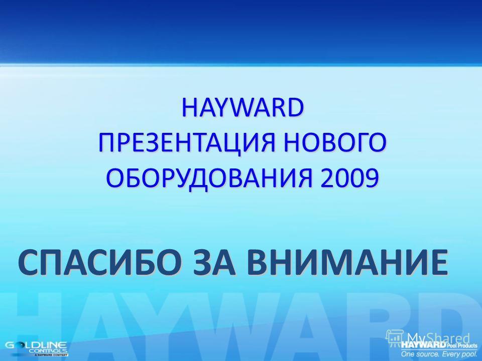 СПАСИБО ЗА ВНИМАНИЕ HAYWARD ПРЕЗЕНТАЦИЯ НОВОГО ОБОРУДОВАНИЯ 2009