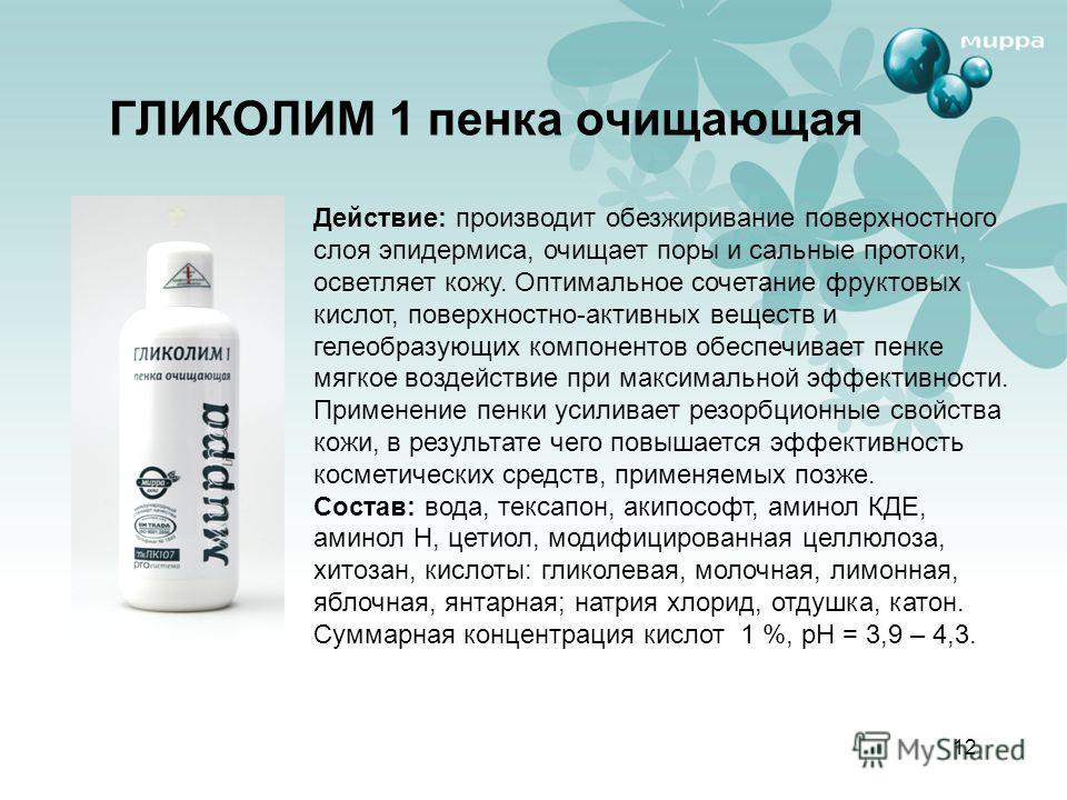 12 ГЛИКОЛИМ 1 пенка очищающая Действие: производит обезжиривание поверхностного слоя эпидермиса, очищает поры и сальные протоки, осветляет кожу. Оптимальное сочетание фруктовых кислот, поверхностно-активных веществ и гелеобразующих компонентов обеспе
