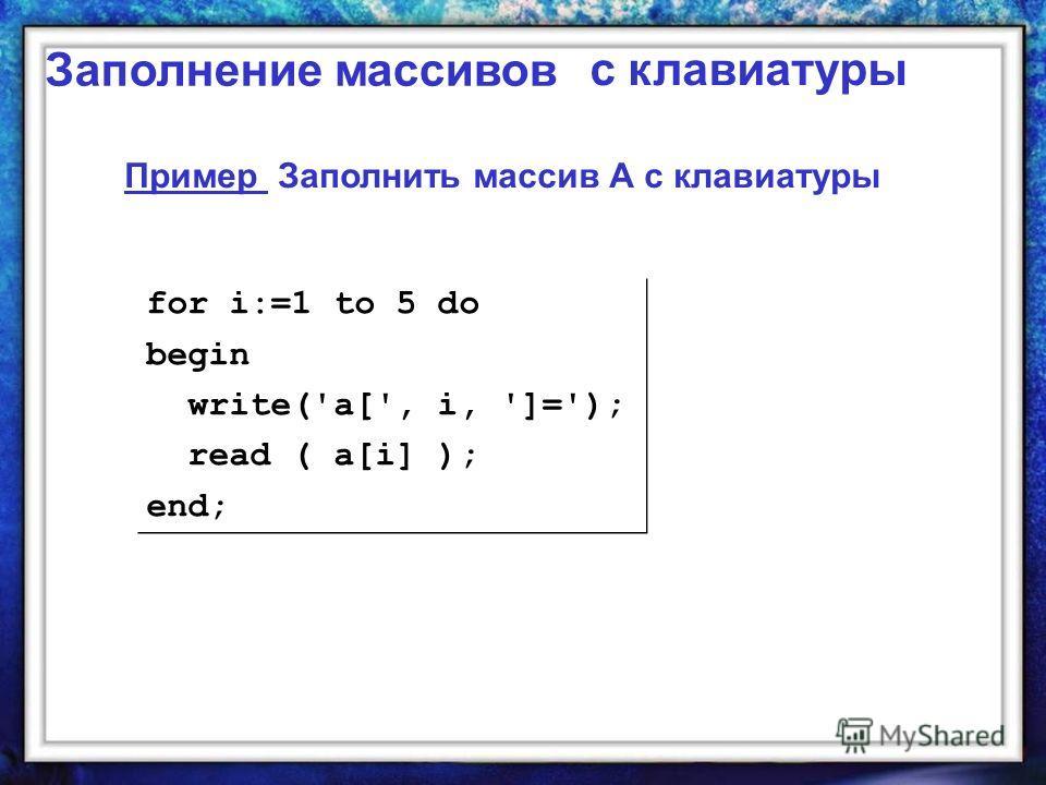 Заполнение массивов Пример Заполнить массив А с клавиатуры for i:=1 to 5 do begin write('a[', i, ']='); read ( a[i] ); end; for i:=1 to 5 do begin write('a[', i, ']='); read ( a[i] ); end; с клавиатуры