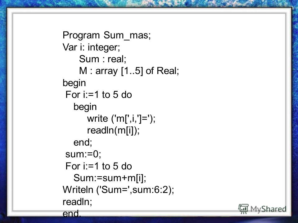 Program Sum_mas; Var i: integer; Sum : real; M : array [1..5] of Real; begin For i:=1 to 5 do begin write ('m[',i,']='); readln(m[i]); end; sum:=0; For i:=1 to 5 do Sum:=sum+m[i]; Writeln ('Sum=',sum:6:2); readln; end.