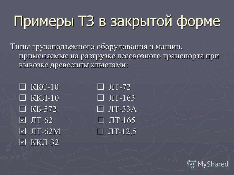 Примеры ТЗ в закрытой форме Типы грузоподъемного оборудования и машин, применяемые на разгрузке лесовозного транспорта при вывозке древесины хлыстами: ККС-10 ЛТ-72 ККС-10 ЛТ-72 ККЛ-10 ЛТ-163 ККЛ-10 ЛТ-163 КБ-572 ЛТ-33А КБ-572 ЛТ-33А ЛТ-62 ЛТ-165 ЛТ-6