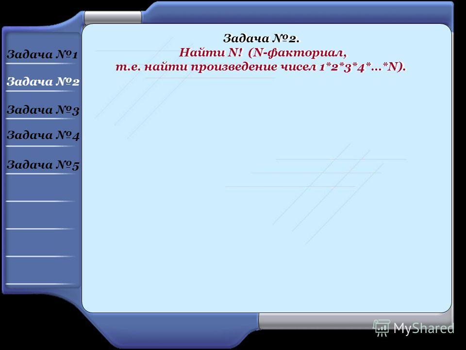 Задача 2. Найти N! (N-факториал, т.е. найти произведение чисел 1*2*3*4*…*N). Задача 2. Найти N! (N-факториал, т.е. найти произведение чисел 1*2*3*4*…*N). Задача 1 Задача 2 Задача 3 Задача 4 Задача 5