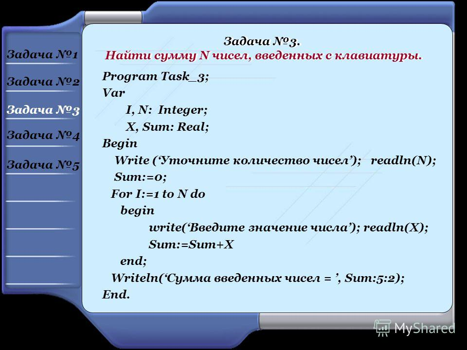 Program Task_3; Var I, N: Integer; X, Sum: Real; Begin Write (Уточните количество чисел); readln(N); Sum:=0; For I:=1 to N do begin write(Введите значение числа); readln(X); Sum:=Sum+X end; Writeln(Сумма введенных чисел =, Sum:5:2); End. Задача 3. На