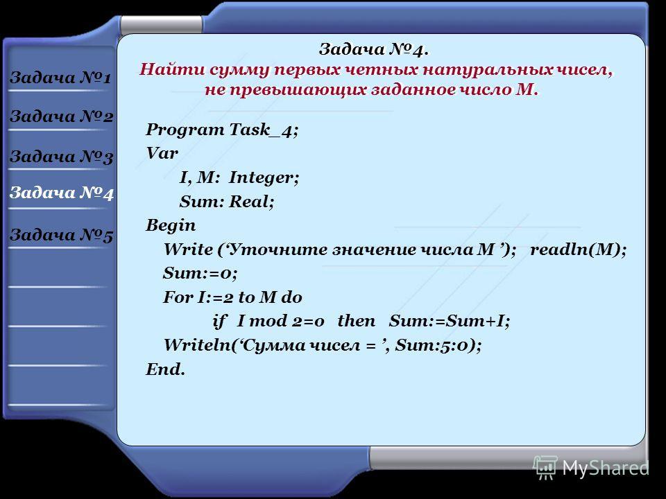 Program Task_4; Var I, M: Integer; Sum: Real; Begin Write (Уточните значение числа М ); readln(M); Sum:=0; For I:=2 to M do if I mod 2=o then Sum:=Sum+I; Writeln(Сумма чисел =, Sum:5:0); End. Задача 4. Найти сумму первых четных натуральных чисел, не