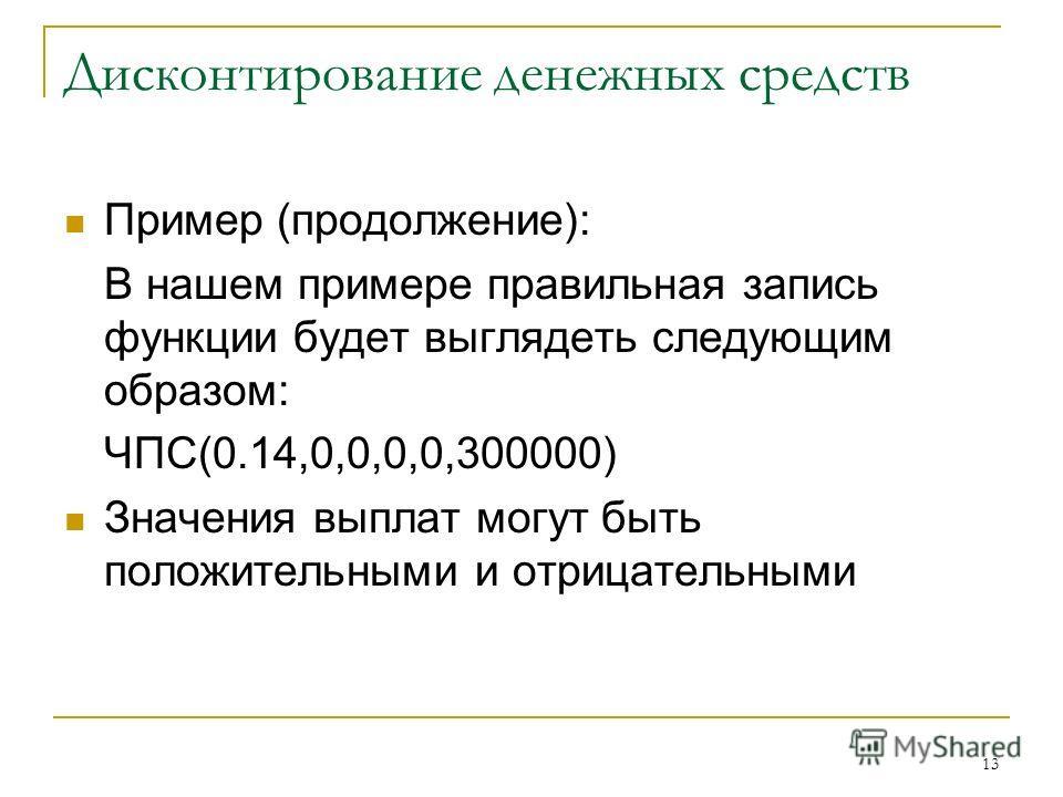13 Дисконтирование денежных средств Пример (продолжение): В нашем примере правильная запись функции будет выглядеть следующим образом: ЧПС(0.14,0,0,0,0,300000) Значения выплат могут быть положительными и отрицательными