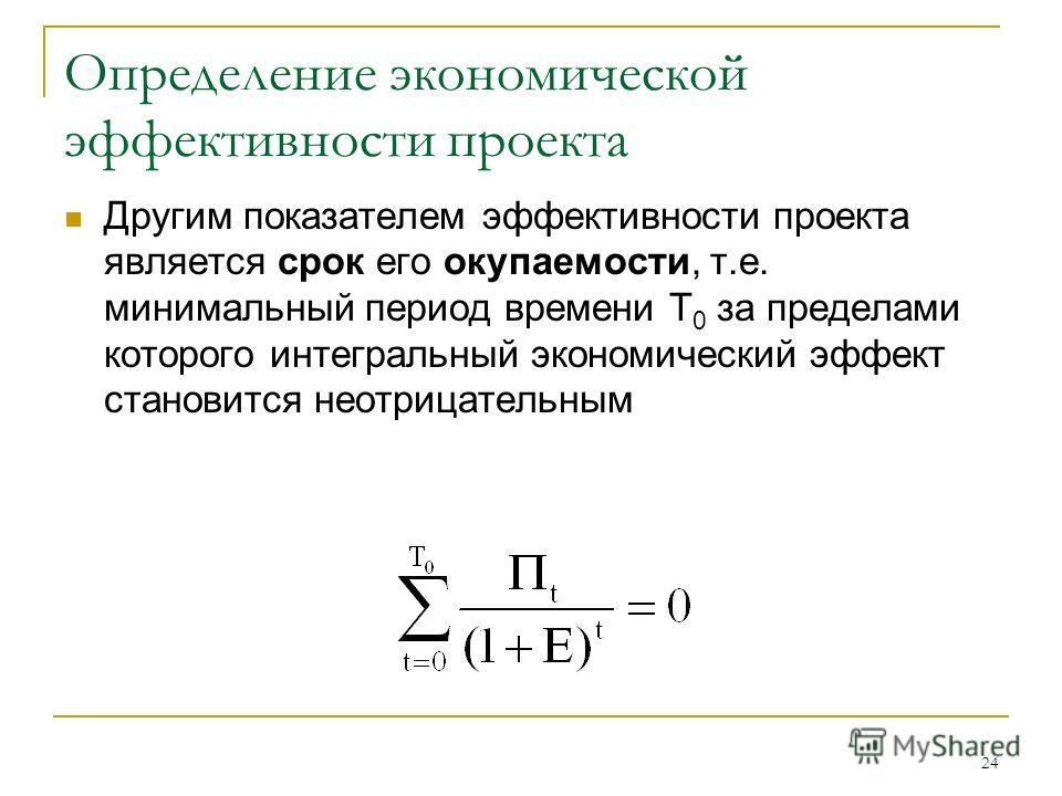 24 Определение экономической эффективности проекта Другим показателем эффективности проекта является срок его окупаемости, т.е. минимальный период времени Т 0 за пределами которого интегральный экономический эффект становится неотрицательным