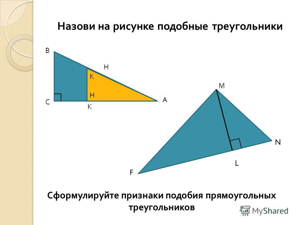 Назови на рисунке подобные треугольники В А С К Н М N L F Сформулируйте признаки подобия прямоугольных треугольников К Н