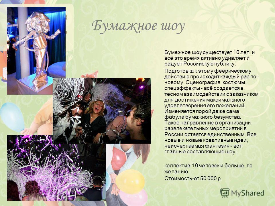 Бумажное шоу Бумажное шоу существует 10 лет, и всё это время активно удивляет и радует Российскую публику. Подготовка к этому феерическому действию происходит каждый раз по- новому. Сценография, костюмы, спецэффекты - всё создается в тесном взаимодей