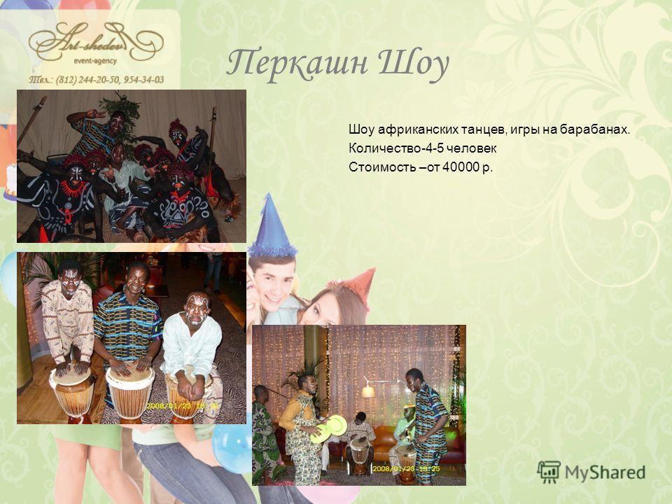 Перкашн Шоу Шоу африканских танцев, игры на барабанах. Количество-4-5 человек Стоимость –от 40000 р.