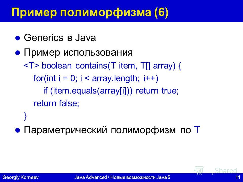 11Georgiy KorneevJava Advanced / Новые возможности Java 5 Пример полиморфизма (6) Generics в Java Пример использования boolean contains(T item, T[] array) { for(int i = 0; i < array.length; i++) if (item.equals(array[i])) return true; return false; }
