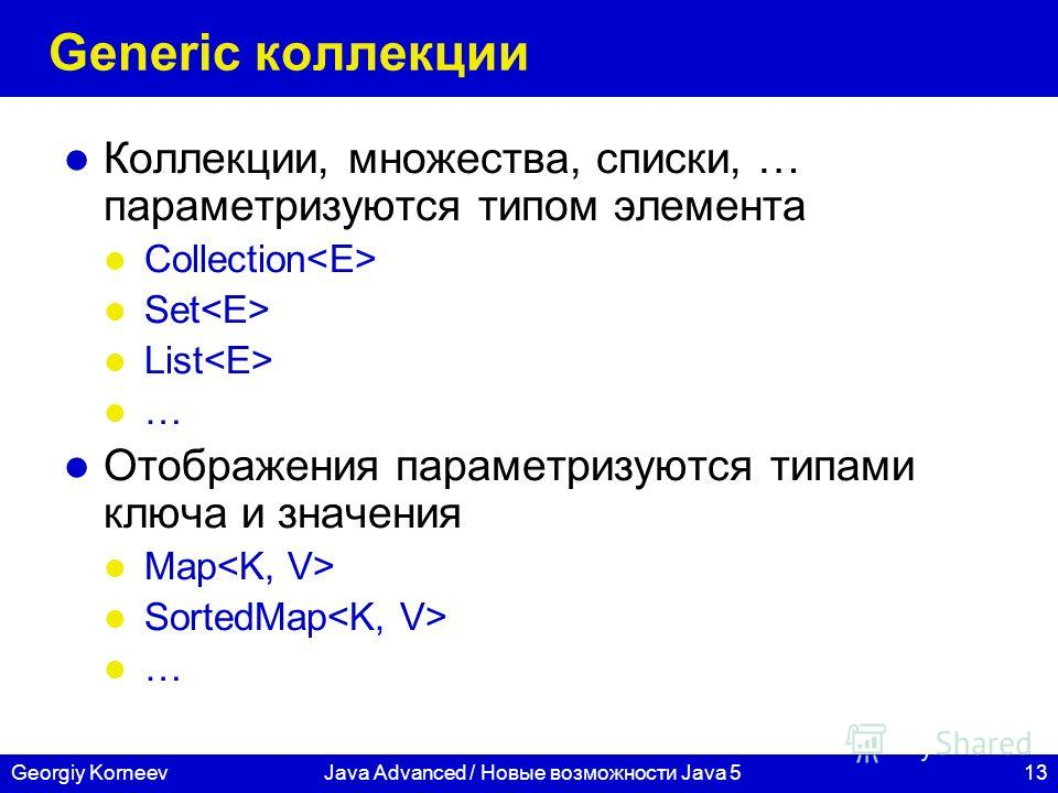 13Georgiy KorneevJava Advanced / Новые возможности Java 5 Generic коллекции Коллекции, множества, списки, … параметризуются типом элемента Collection Set List … Отображения параметризуются типами ключа и значения Map SortedMap …
