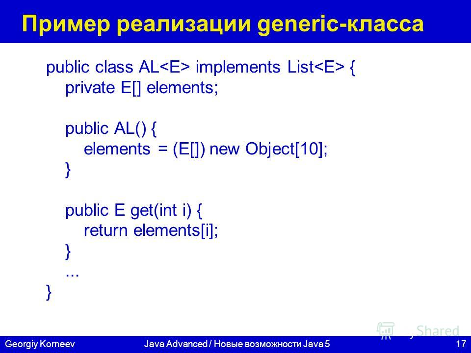 17Georgiy KorneevJava Advanced / Новые возможности Java 5 Пример реализации generic-класса public class AL implements List { private E[] elements; public AL() { elements = (E[]) new Object[10]; } public E get(int i) { return elements[i]; }... }