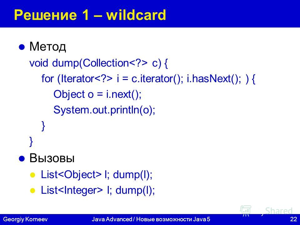 22Georgiy KorneevJava Advanced / Новые возможности Java 5 Решение 1 – wildcard Метод void dump(Collection c) { for (Iterator i = c.iterator(); i.hasNext(); ) { Object o = i.next(); System.out.println(o); } Вызовы List l; dump(l);