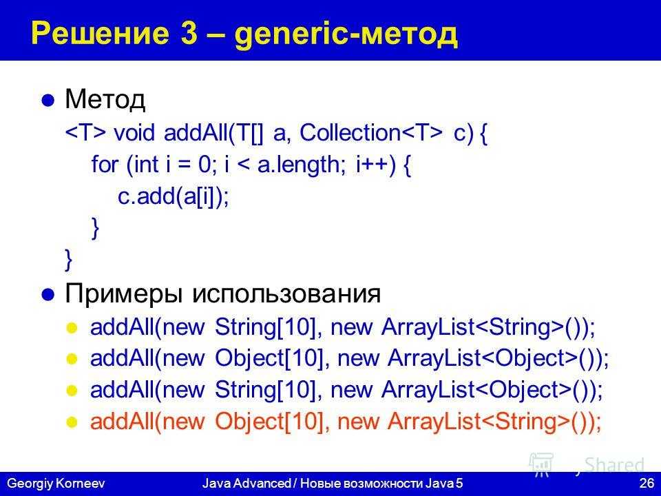 26Georgiy KorneevJava Advanced / Новые возможности Java 5 Решение 3 – generic-метод Метод void addAll(T[] a, Collection c) { for (int i = 0; i < a.length; i++) { c.add(a[i]); } Примеры использования addAll(new String[10], new ArrayList ()); addAll(ne