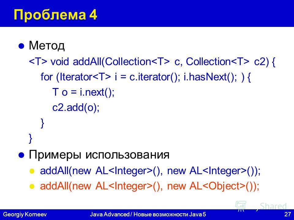 27Georgiy KorneevJava Advanced / Новые возможности Java 5 Проблема 4 Метод void addAll(Collection c, Collection c2) { for (Iterator i = c.iterator(); i.hasNext(); ) { T o = i.next(); c2.add(o); } Примеры использования addAll(new AL (), new AL ());