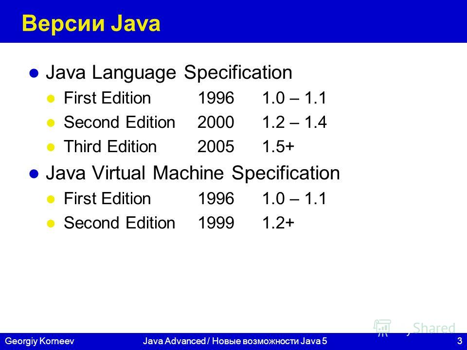 3Georgiy KorneevJava Advanced / Новые возможности Java 5 Версии Java Java Language Specification First Edition19961.0 – 1.1 Second Edition20001.2 – 1.4 Third Edition20051.5+ Java Virtual Machine Specification First Edition19961.0 – 1.1 Second Edition