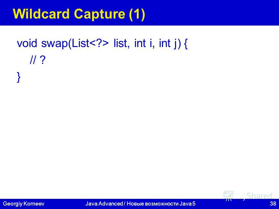 38Georgiy KorneevJava Advanced / Новые возможности Java 5 Wildcard Capture (1) void swap(List list, int i, int j) { // ? }