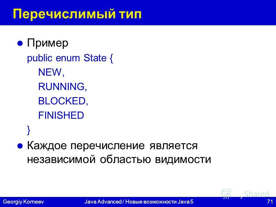 71Georgiy KorneevJava Advanced / Новые возможности Java 5 Перечислимый тип Пример public enum State { NEW, RUNNING, BLOCKED, FINISHED } Каждое перечисление является независимой областью видимости