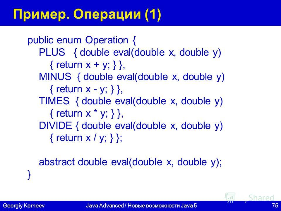 75Georgiy KorneevJava Advanced / Новые возможности Java 5 Пример. Операции (1) public enum Operation { PLUS { double eval(double x, double y) { return x + y; } }, MINUS { double eval(double x, double y) { return x - y; } }, TIMES { double eval(double