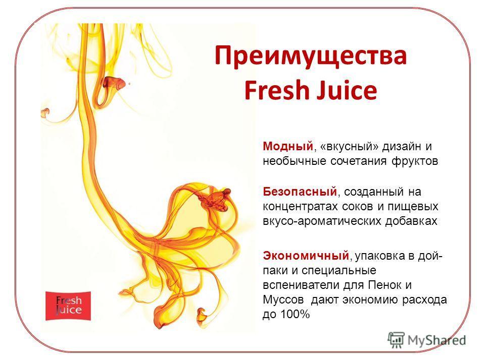 Преимущества Fresh Juice Модный, «вкусный» дизайн и необычные сочетания фруктов Безопасный, созданный на концентратах соков и пищевых вкусо-ароматических добавках Экономичный, упаковка в дой- паки и специальные вспениватели для Пенок и Муссов дают эк