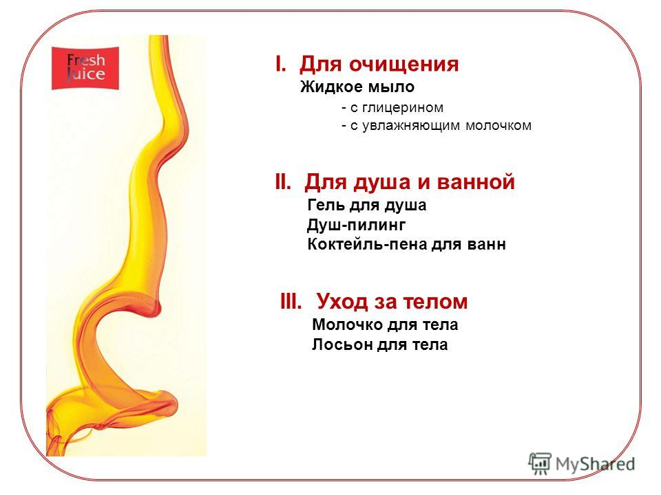 I.Для очищения Жидкое мыло - с глицерином - с увлажняющим молочком II. Для душа и ванной Гель для душа Душ-пилинг Коктейль-пена для ванн III. Уход за телом Молочко для тела Лосьон для тела