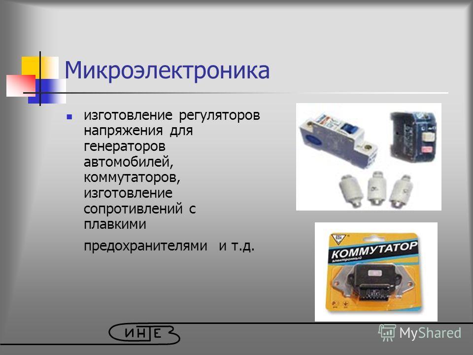 изготовление регуляторов напряжения для генераторов автомобилей, коммутаторов, изготовление сопротивлений с плавкими предохранителями и т.д. Микроэлектроника