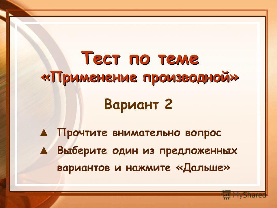 Тест по теме «Применение производной» Тест по теме «Применение производной» Прочтите внимательно вопрос Выберите один из предложенных вариантов и нажмите «Дальше» Вариант 2