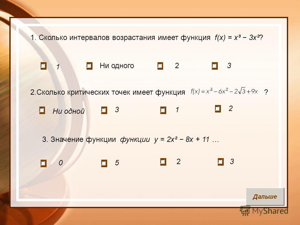 1. Сколько интервалов возрастания имеет функция f(x) = x³ 3x²? 1 Ни одного23 2.Сколько критических точек имеет функция ? Ни одной 31 2 3. Значение функции функции у = 2х² 8х + 11 … 05 23