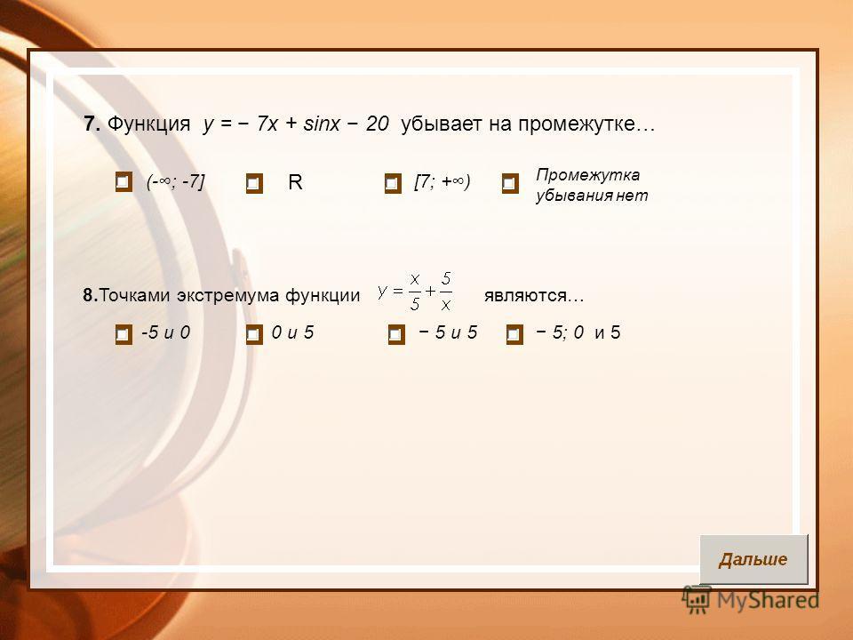 7. Функция у = 7х + sinх 20 убывает на промежутке… (-; -7] -5 и 00 и 5 [7; +) R Промежутка убывания нет 8.Точками экстремума функции являются… 5 и 5 5; 0 и 5