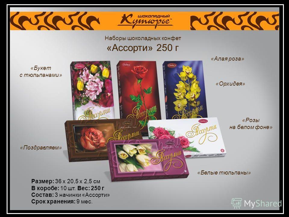 Наборы шоколадных конфет «Ассорти» 250 г Размер: 36 х 20,5 х 2,5 см В коробе: 10 шт. Вес: 250 г Состав: 3 начинки «Ассорти» Срок хранения: 9 мес. «Букет с тюльпанами» «Поздравляем» «Алая роза» «Орхидея» «Розы на белом фоне» «Белые тюльпаны»