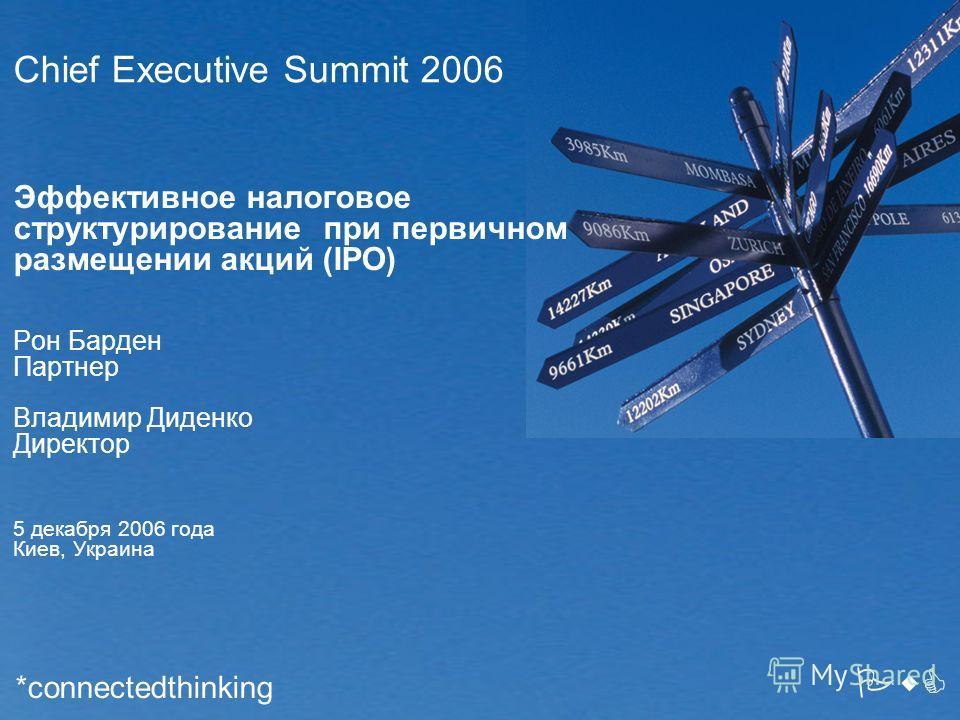 Chief Executive Summit 2006 Эффективное налоговое структурирование при первичном размещении акций (IPO) Рон Барден Партнер Владимир Диденко Директор 5 декабря 2006 года Киев, Украина PwC *connectedthinking