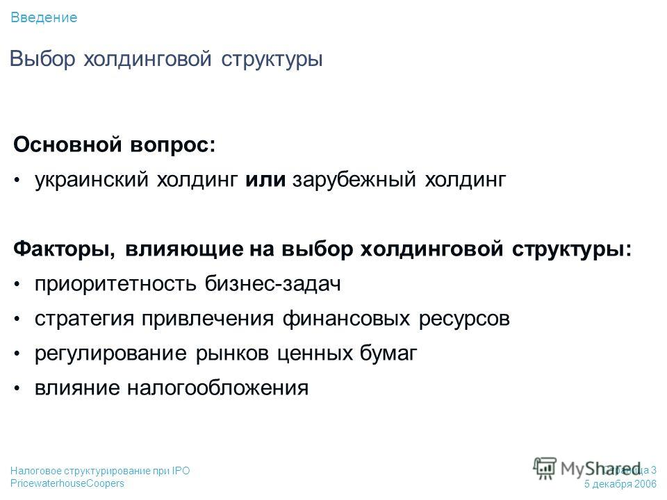 PricewaterhouseCoopers 5 декабря 2006 Страница 3 Налоговое структурирование при IPO Основной вопрос: украинский холдинг или зарубежный холдинг Факторы, влияющие на выбор холдинговой структуры: приоритетность бизнес-задач стратегия привлечения финансо