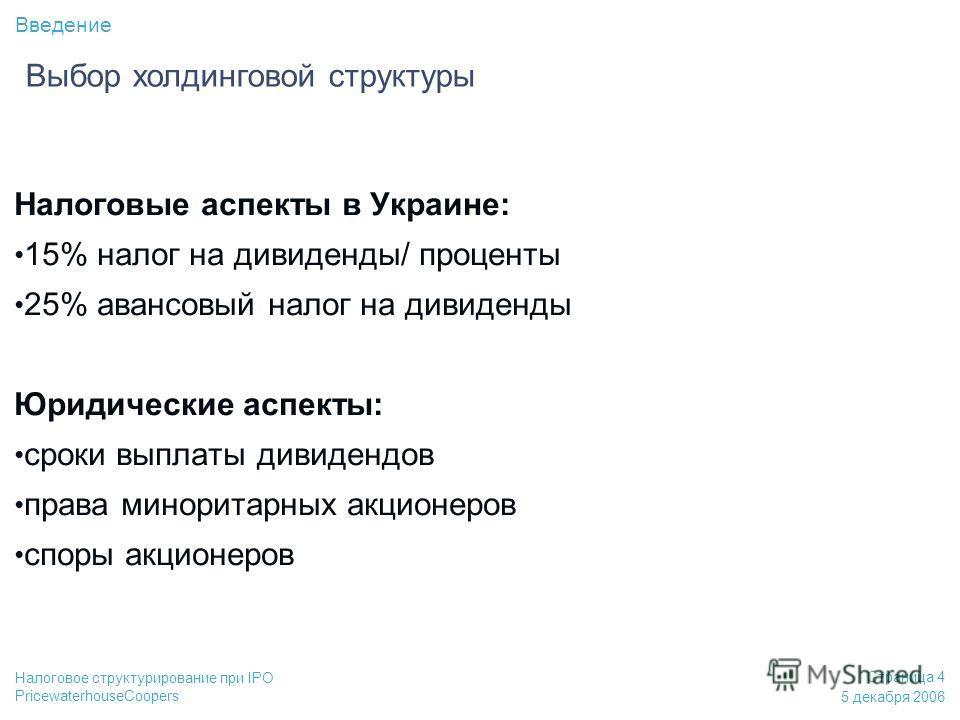 PricewaterhouseCoopers 5 декабря 2006 Страница 4 Налоговое структурирование при IPO Налоговые аспекты в Украине: 15% налог на дивиденды/ проценты 25% авансовый налог на дивиденды Юридические аспекты: сроки выплаты дивидендов права миноритарных акцион