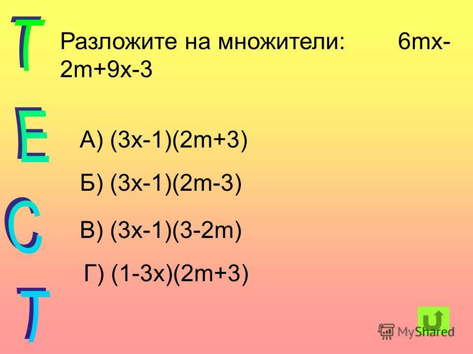 Разложите на множители: 6mx- 2m+9x-3 А) (3х-1)(2m+3) Б) (3х-1)(2m-3) В) (3х-1)(3-2m) Г) (1-3х)(2m+3)
